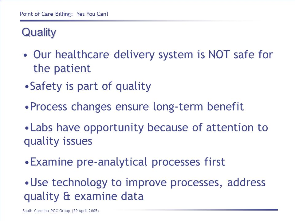 Quality Our healthcare delivery system is NOT safe for the patient. Safety is part of quality. Process changes ensure long-term benefit.