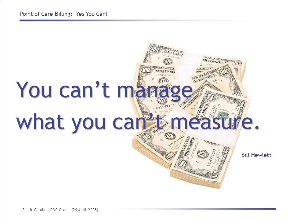 You can't manage what you can't measure. Bill Hewlett