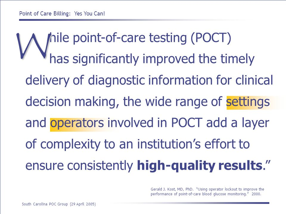hile point-of-care testing (POCT) has significantly improved the timely delivery of diagnostic information for clinical decision making, the wide range of settings and operators involved in POCT add a layer of complexity to an institution's effort to ensure consistently high-quality results.