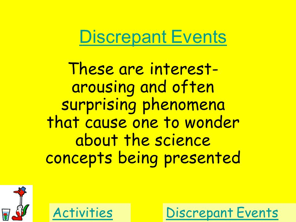 Discrepant Events These are interest-arousing and often surprising phenomena that cause one to wonder about the science concepts being presented.