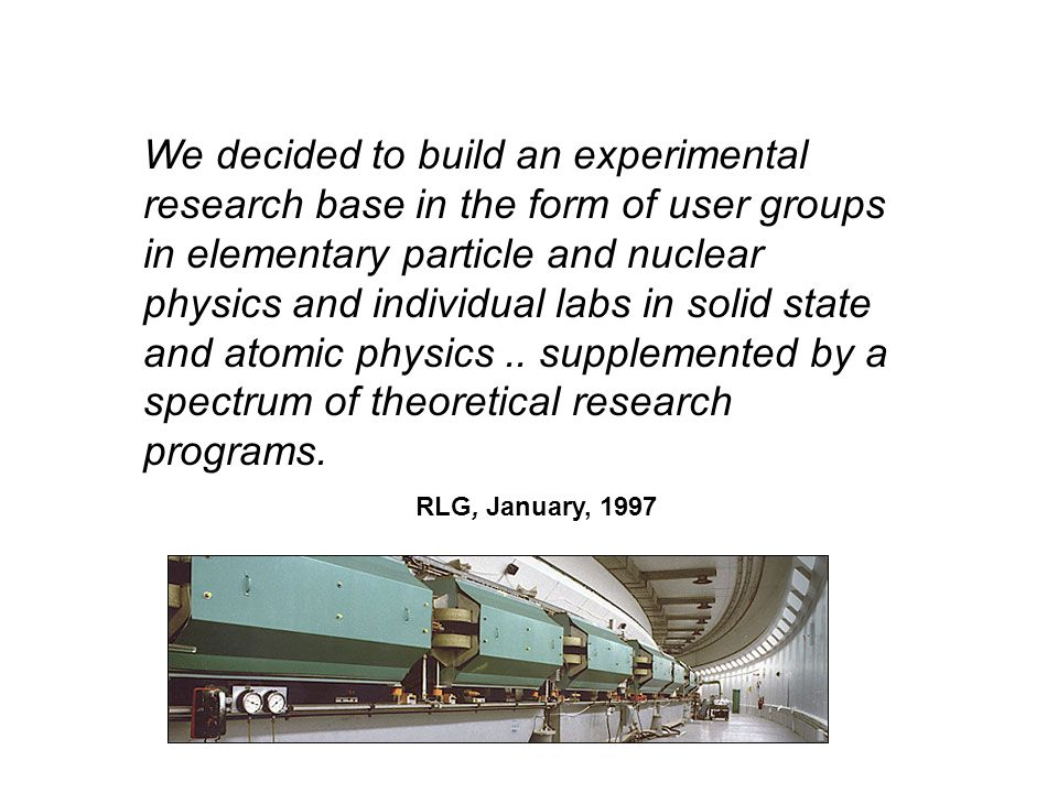 We decided to build an experimental research base in the form of user groups in elementary particle and nuclear physics and individual labs in solid state and atomic physics .. supplemented by a spectrum of theoretical research programs.