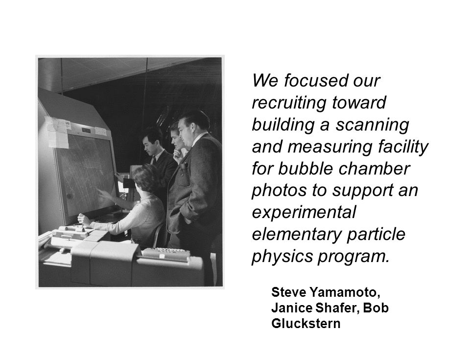 We focused our recruiting toward building a scanning and measuring facility for bubble chamber photos to support an experimental elementary particle physics program.