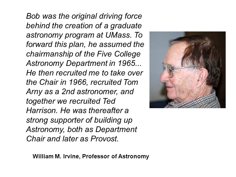 Bob was the original driving force behind the creation of a graduate astronomy program at UMass. To forward this plan, he assumed the chairmanship of the Five College Astronomy Department in He then recruited me to take over the Chair in 1966, recruited Tom Arny as a 2nd astronomer, and together we recruited Ted Harrison. He was thereafter a strong supporter of building up Astronomy, both as Department Chair and later as Provost.