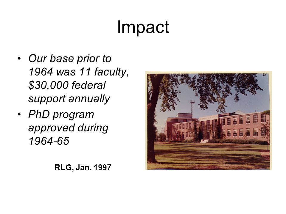 Impact Our base prior to 1964 was 11 faculty, $30,000 federal support annually. PhD program approved during