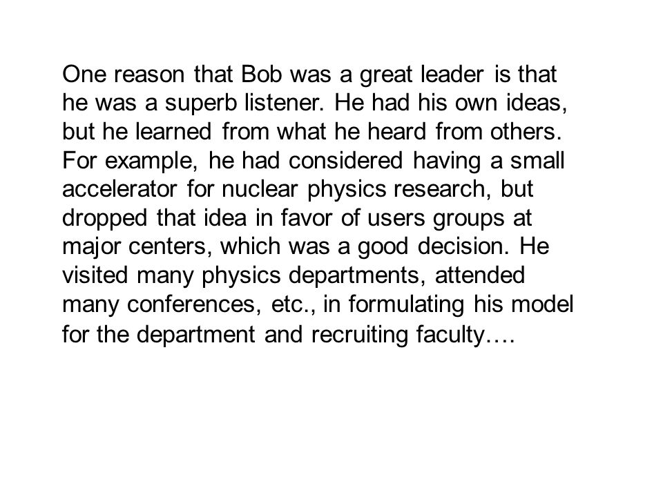 One reason that Bob was a great leader is that he was a superb listener.