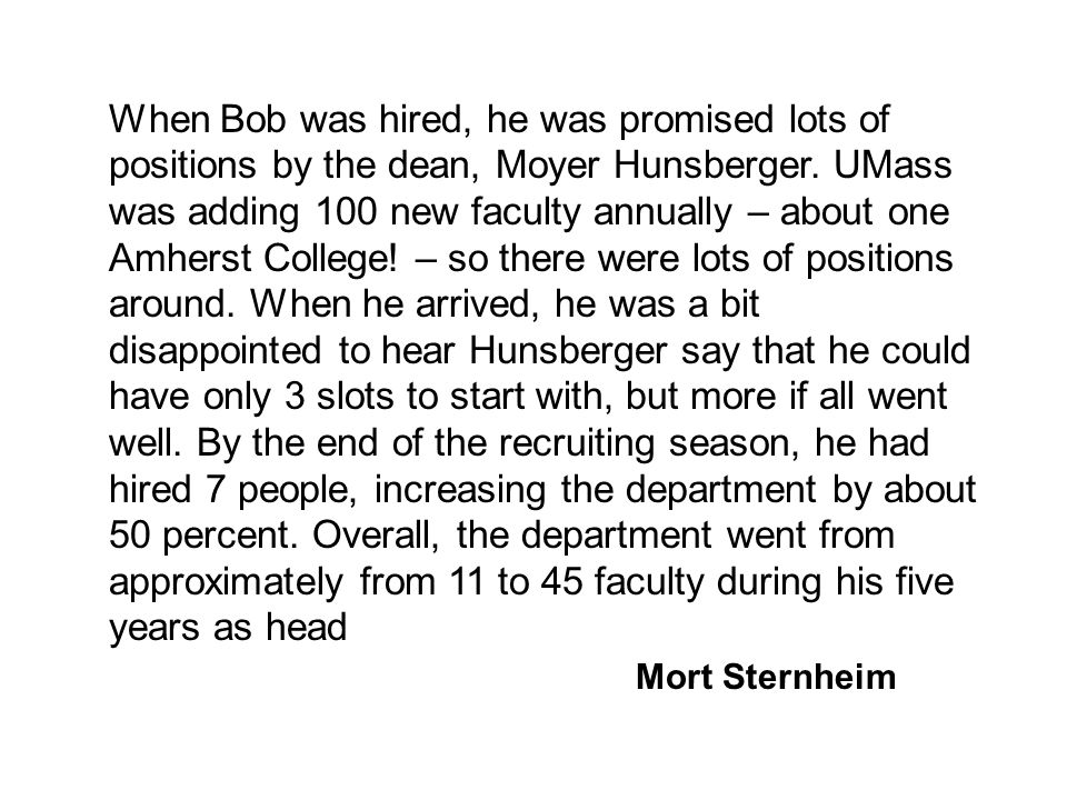 When Bob was hired, he was promised lots of positions by the dean, Moyer Hunsberger. UMass was adding 100 new faculty annually – about one Amherst College! – so there were lots of positions around. When he arrived, he was a bit disappointed to hear Hunsberger say that he could have only 3 slots to start with, but more if all went well. By the end of the recruiting season, he had hired 7 people, increasing the department by about 50 percent. Overall, the department went from approximately from 11 to 45 faculty during his five years as head