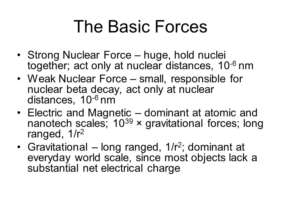 The Basic Forces Strong Nuclear Force – huge, hold nuclei together; act only at nuclear distances, 10-6 nm.