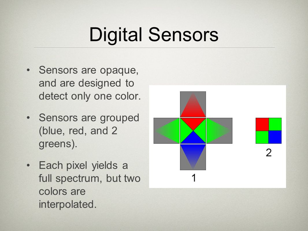 Digital Sensors Sensors are opaque, and are designed to detect only one color. Sensors are grouped (blue, red, and 2 greens).