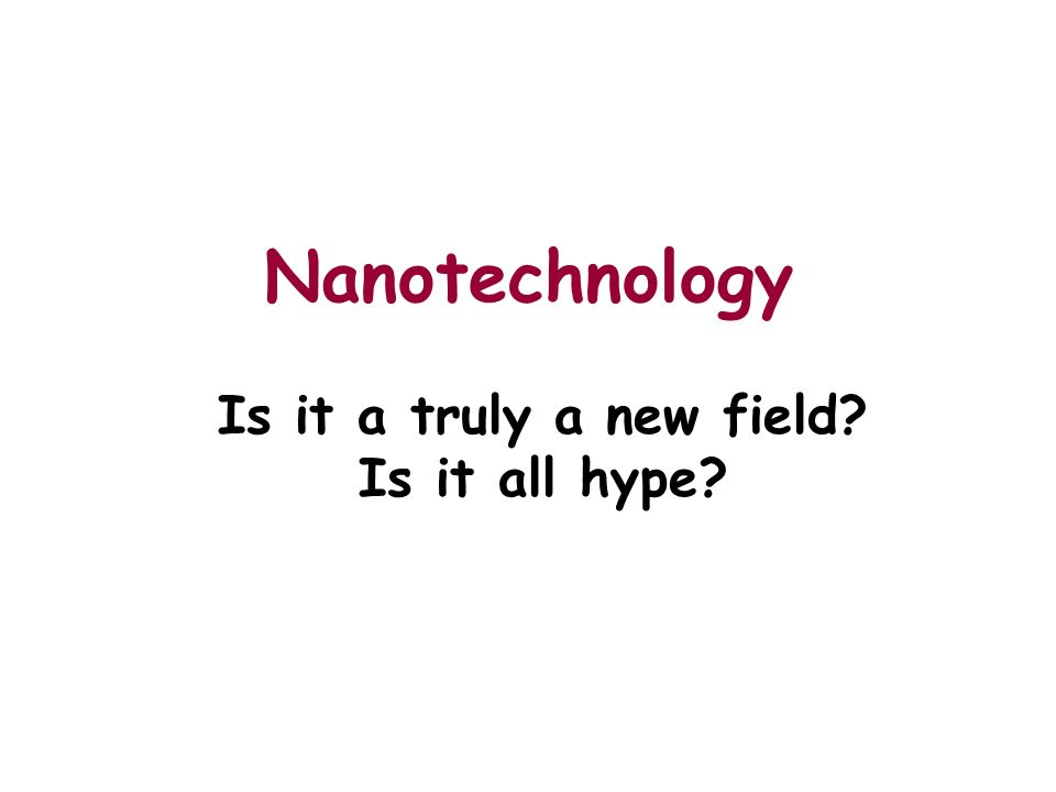 Nanotechnology Is it a truly a new field Is it all hype
