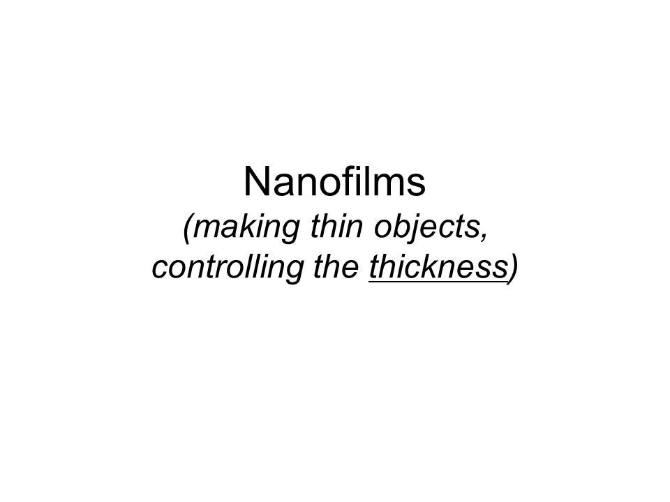 Nanofilms (making thin objects, controlling the thickness)