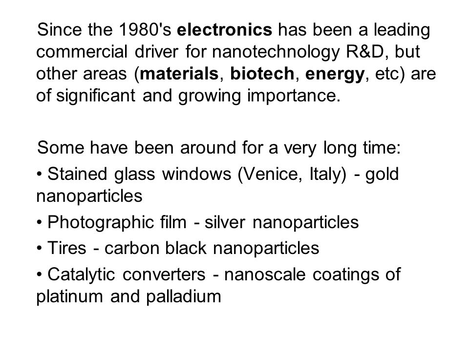 Since the 1980 s electronics has been a leading commercial driver for nanotechnology R&D, but other areas (materials, biotech, energy, etc) are of significant and growing importance.