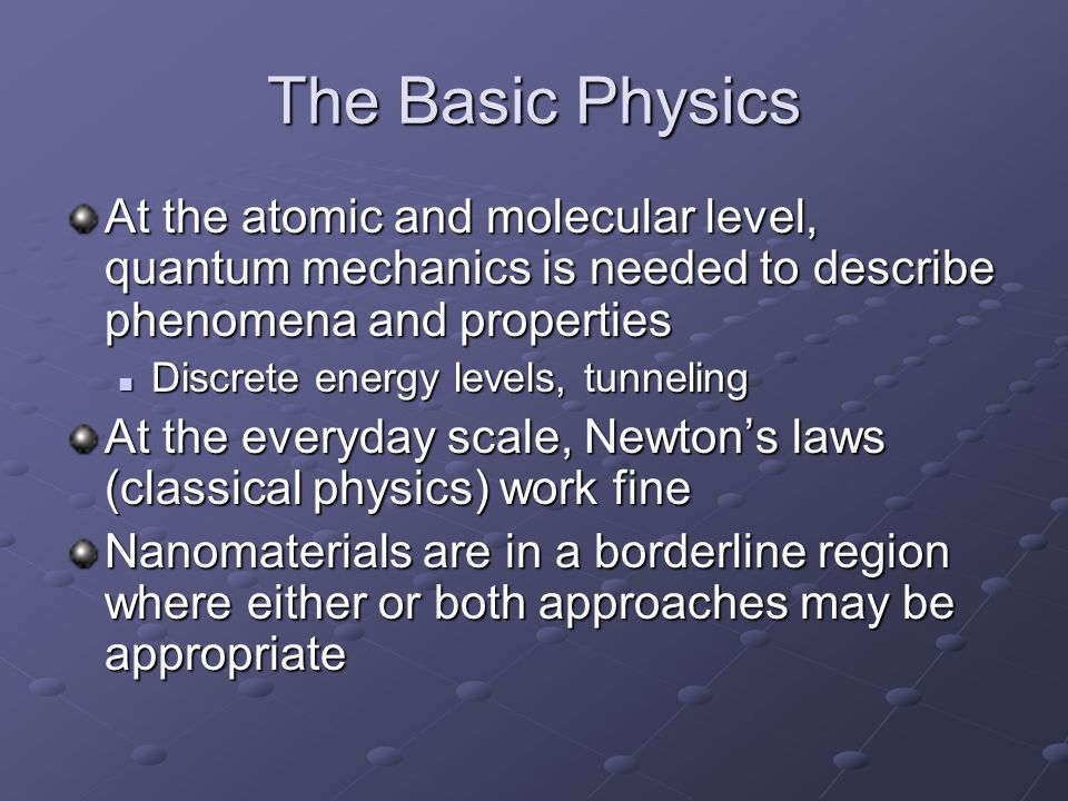 The Basic Physics At the atomic and molecular level, quantum mechanics is needed to describe phenomena and properties.
