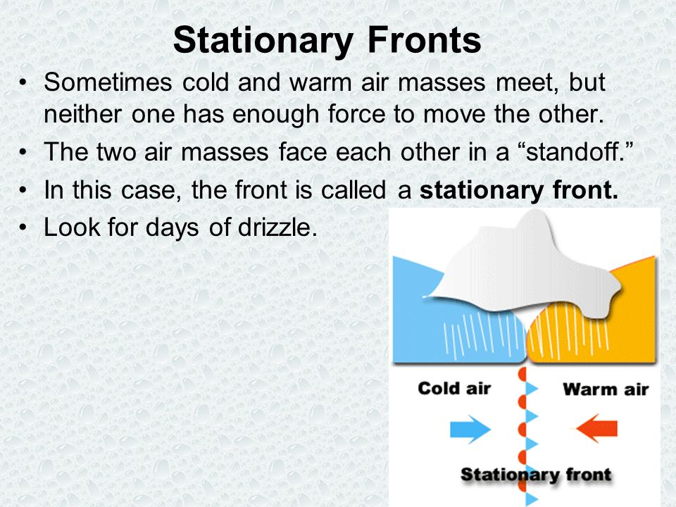 Stationary Fronts Sometimes cold and warm air masses meet, but neither one has enough force to move the other.