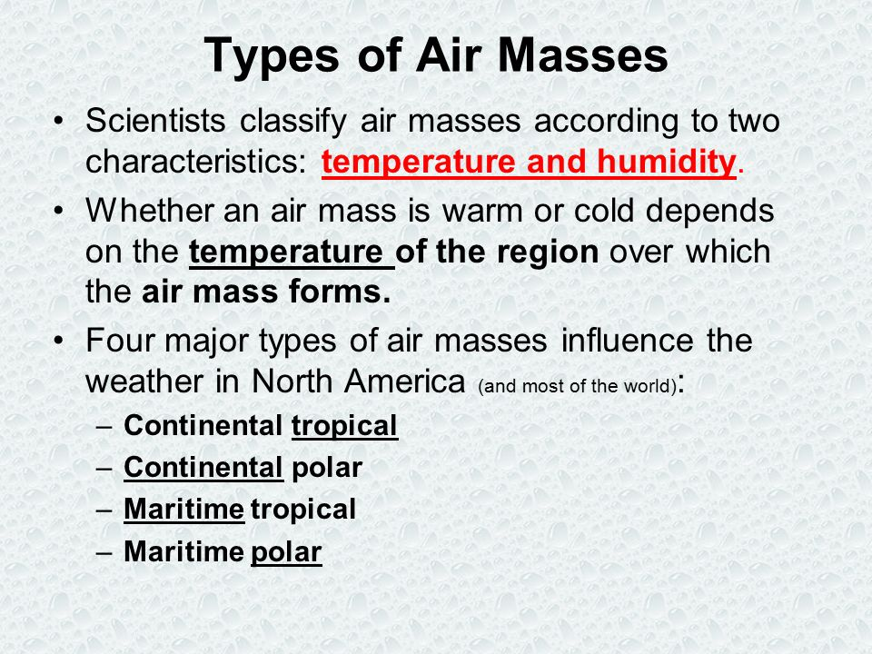 Types of Air Masses Scientists classify air masses according to two characteristics: temperature and humidity.