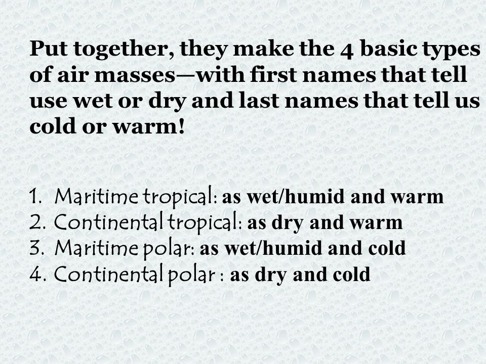 Put together, they make the 4 basic types of air masses—with first names that tell use wet or dry and last names that tell us cold or warm!