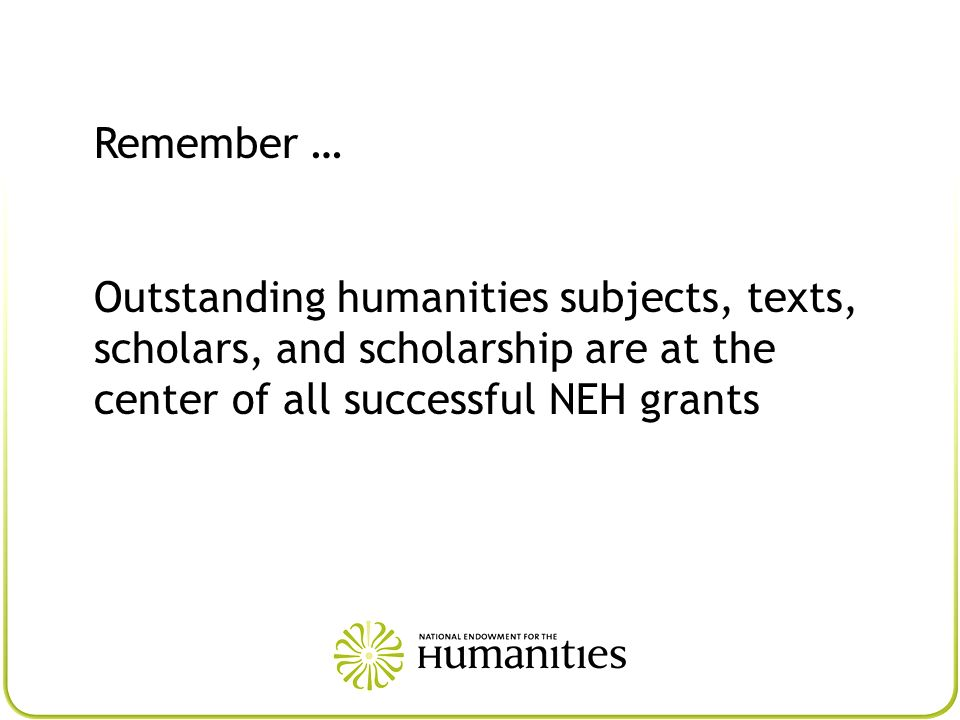 Remember … Outstanding humanities subjects, texts, scholars, and scholarship are at the center of all successful NEH grants.