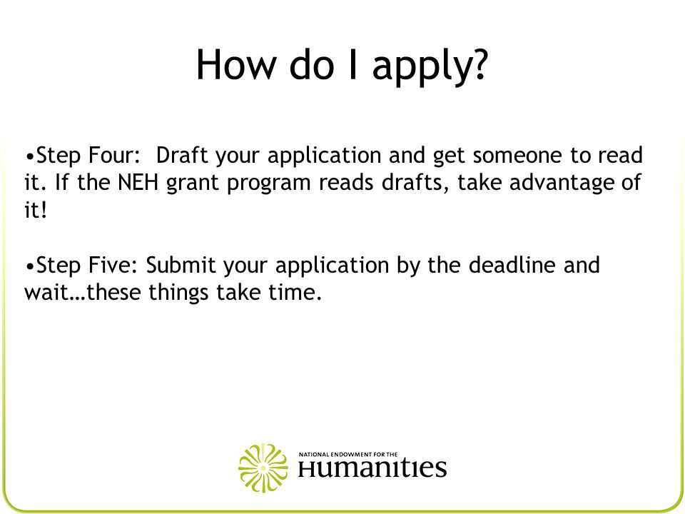 How do I apply Step Four: Draft your application and get someone to read it. If the NEH grant program reads drafts, take advantage of it!