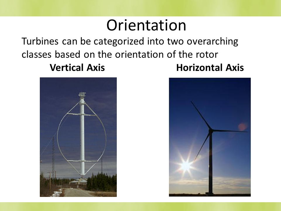 Orientation Turbines can be categorized into two overarching classes based on the orientation of the rotor Vertical Axis Horizontal Axis.