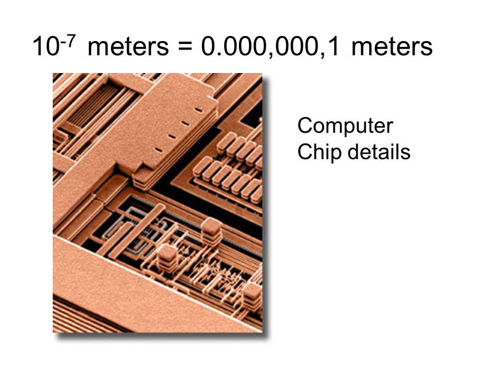 10-7 meters = 0.000,000,1 meters Computer Chip details 10-7 meters