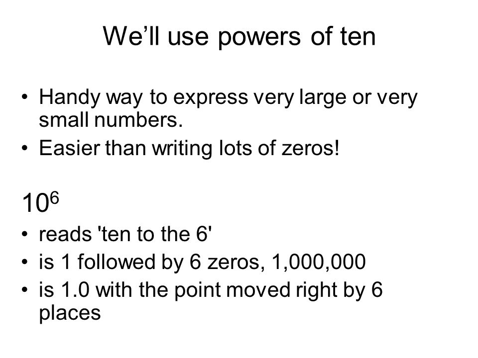 We'll use powers of ten Handy way to express very large or very small numbers. Easier than writing lots of zeros!