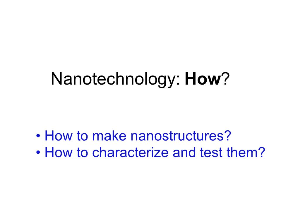 Nanotechnology: How How to make nanostructures
