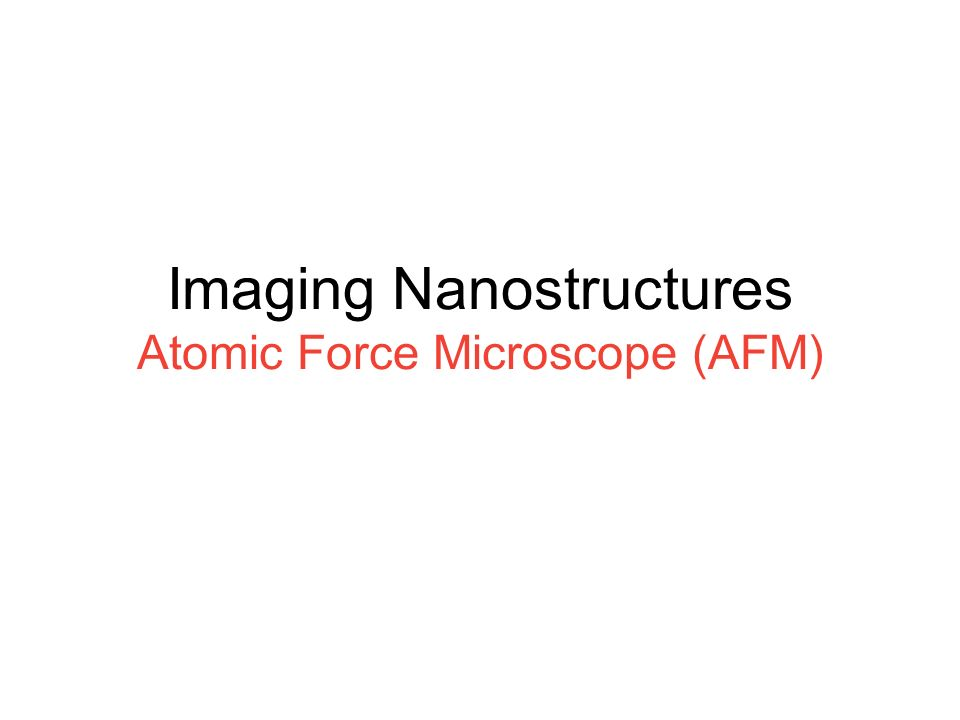 Imaging Nanostructures Atomic Force Microscope (AFM)