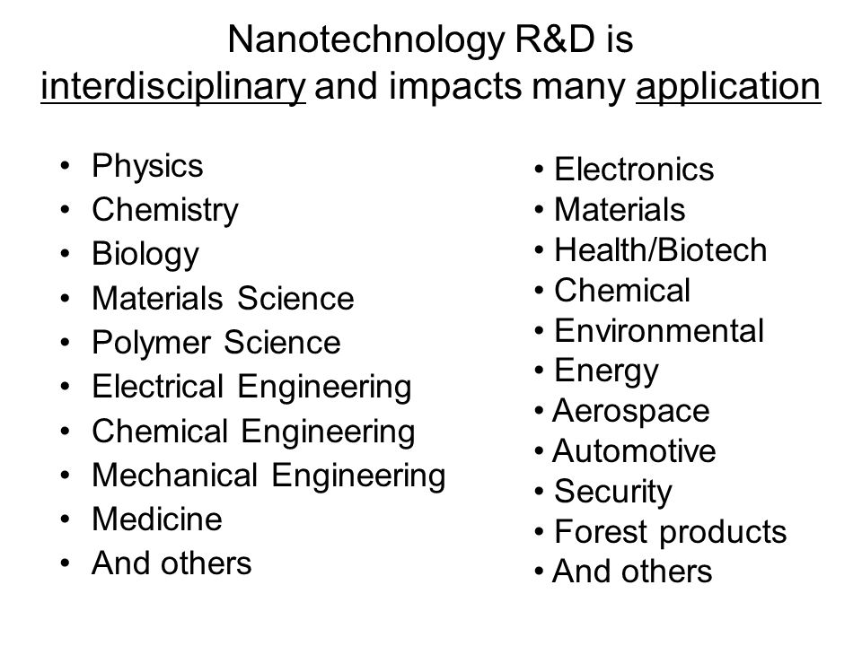 Nanotechnology R&D is interdisciplinary and impacts many application