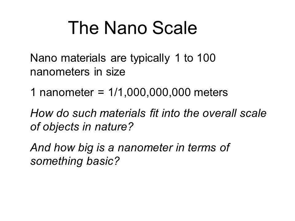 The Nano Scale Nano materials are typically 1 to 100 nanometers in size. 1 nanometer = 1/1,000,000,000 meters.