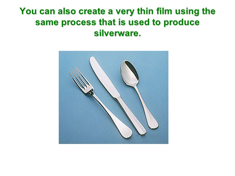 You can also create a very thin film using the same process that is used to produce silverware.