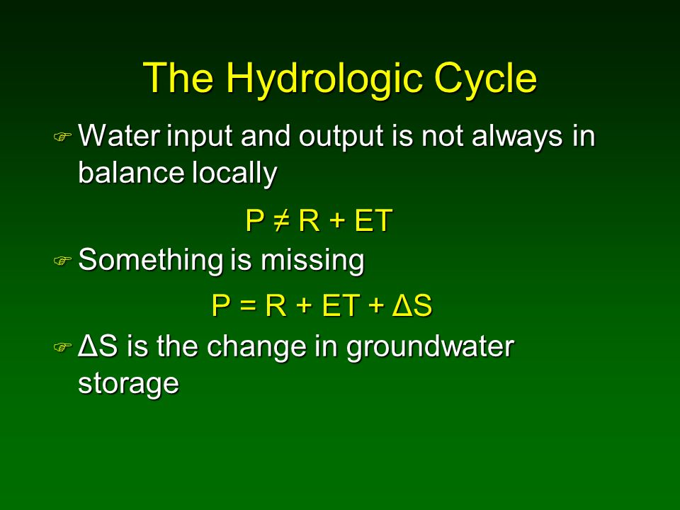 The Hydrologic Cycle Water input and output is not always in balance locally. Something is missing.