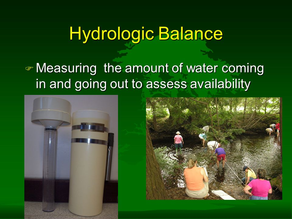 Hydrologic Balance Measuring the amount of water coming in and going out to assess availability
