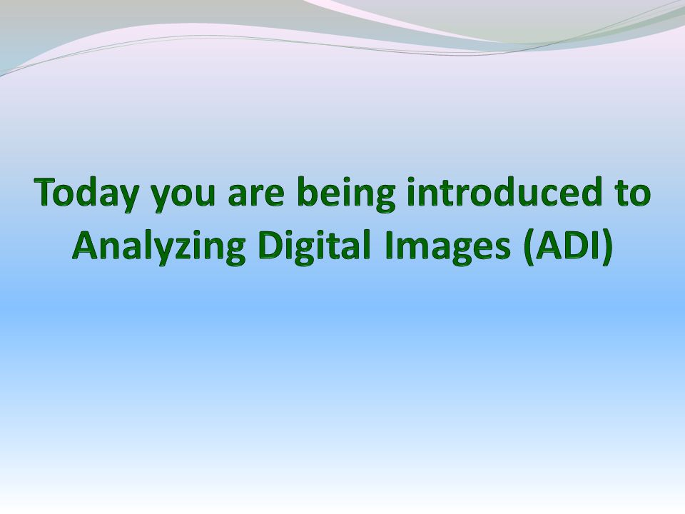 Today you are being introduced to Analyzing Digital Images (ADI)
