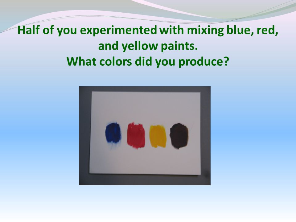 Half of you experimented with mixing blue, red, and yellow paints