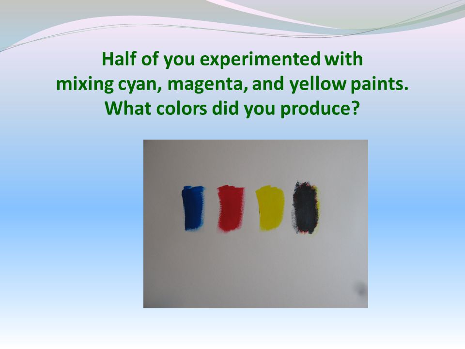 Half of you experimented with mixing cyan, magenta, and yellow paints