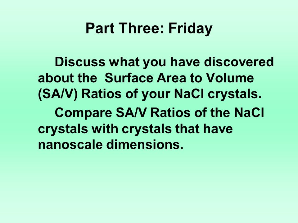 Part Three: Friday Discuss what you have discovered about the Surface Area to Volume (SA/V) Ratios of your NaCl crystals.