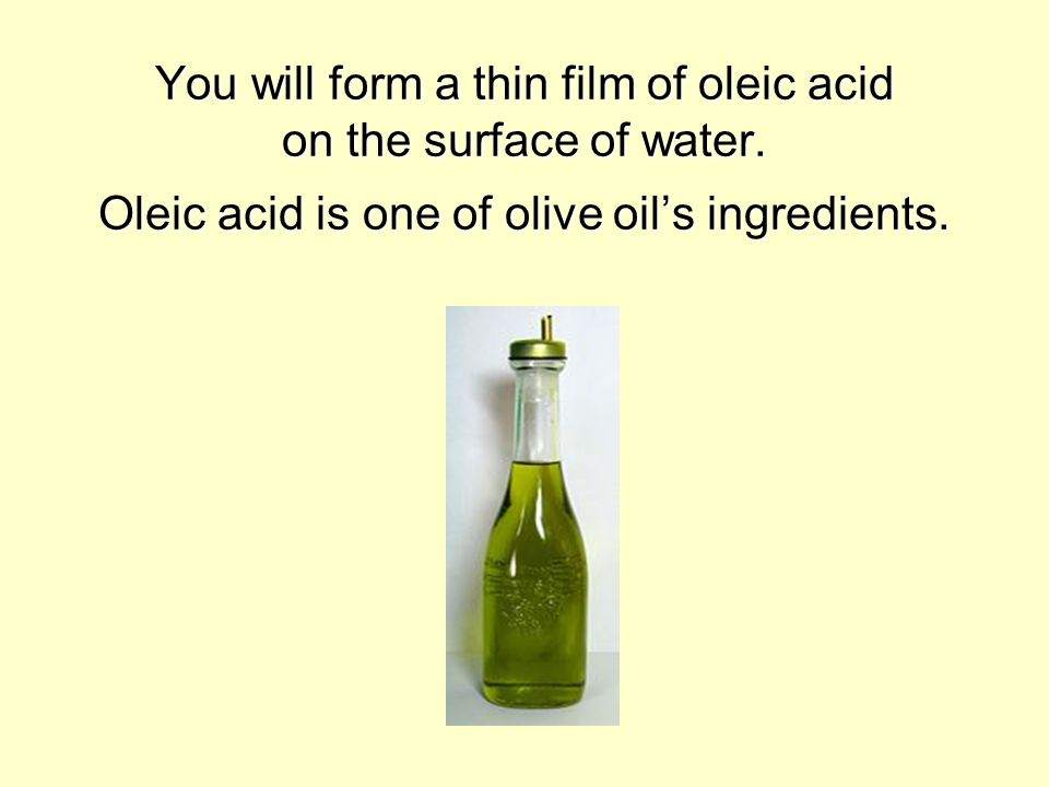 You will form a thin film of oleic acid on the surface of water