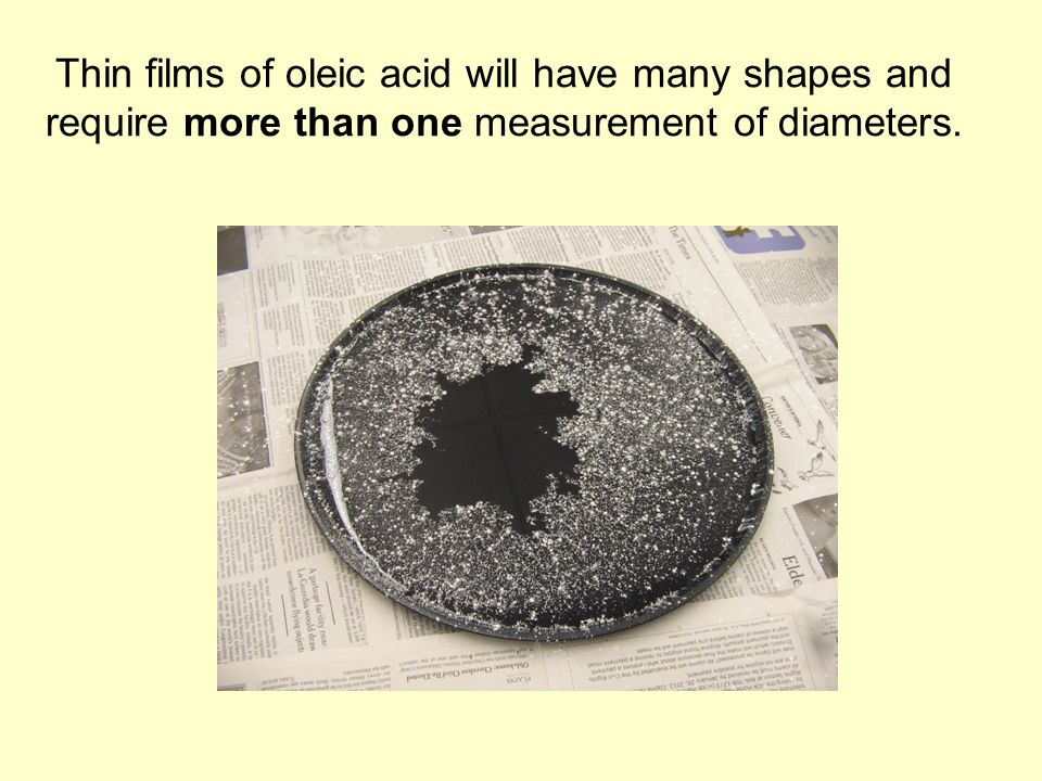 Thin films of oleic acid will have many shapes and require more than one measurement of diameters.