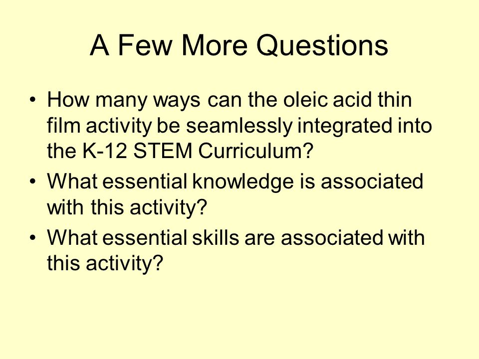 A Few More Questions How many ways can the oleic acid thin film activity be seamlessly integrated into the K-12 STEM Curriculum