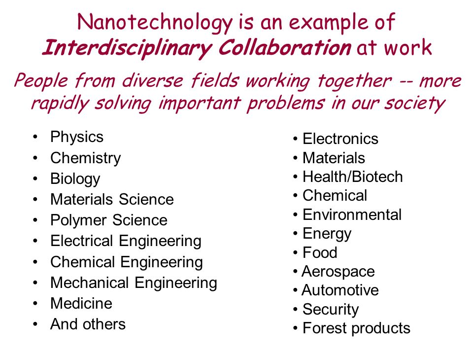 Nanotechnology is an example of Interdisciplinary Collaboration at work People from diverse fields working together -- more rapidly solving important problems in our society