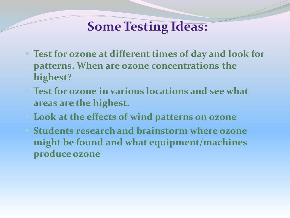 Some Testing Ideas: Test for ozone at different times of day and look for patterns. When are ozone concentrations the highest