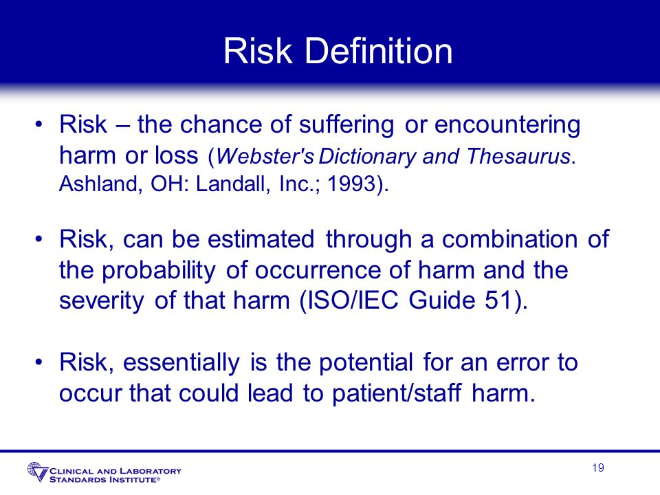 Risk Definition Risk – the chance of suffering or encountering harm or loss (Webster s Dictionary and Thesaurus. Ashland, OH: Landall, Inc.; 1993).