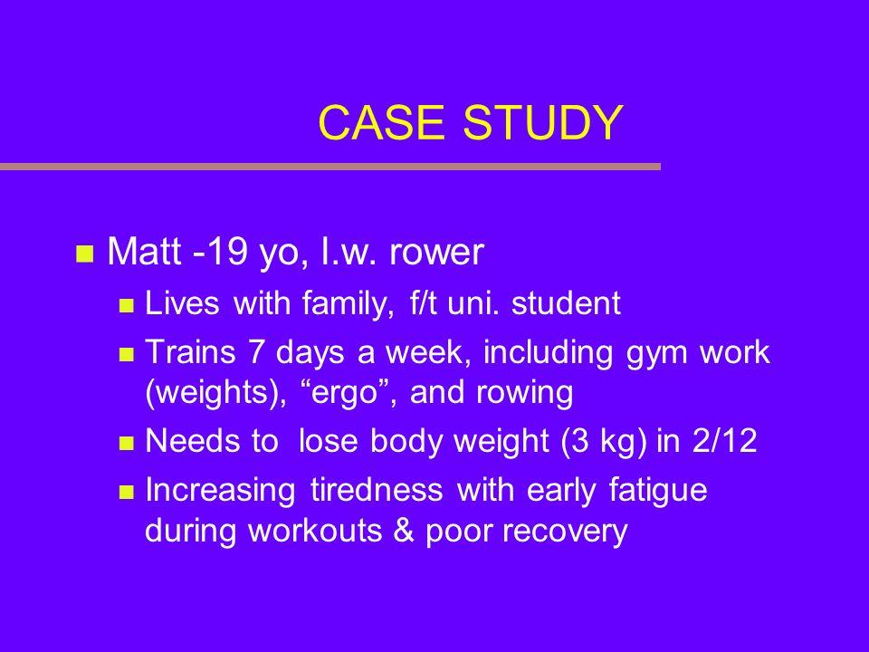 CASE STUDY Matt -19 yo, l.w. rower Lives with family, f/t uni. student