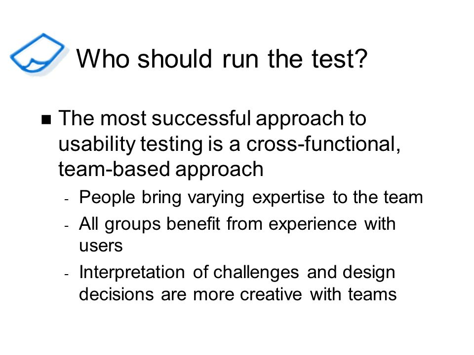 Who should run the test The most successful approach to usability testing is a cross-functional, team-based approach.