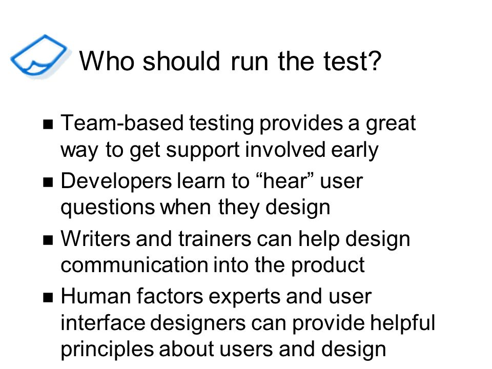 Who should run the test Team-based testing provides a great way to get support involved early.