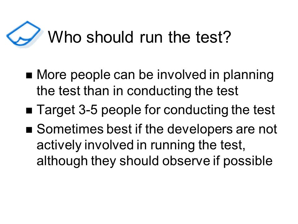 Who should run the test More people can be involved in planning the test than in conducting the test.