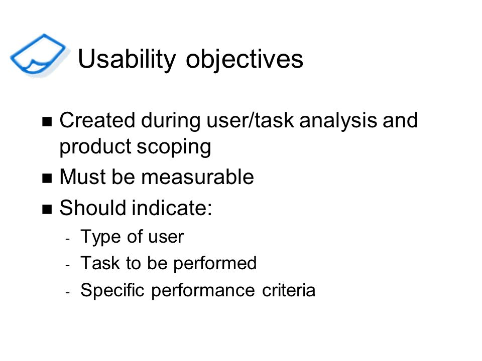 Usability objectives Created during user/task analysis and product scoping. Must be measurable. Should indicate: