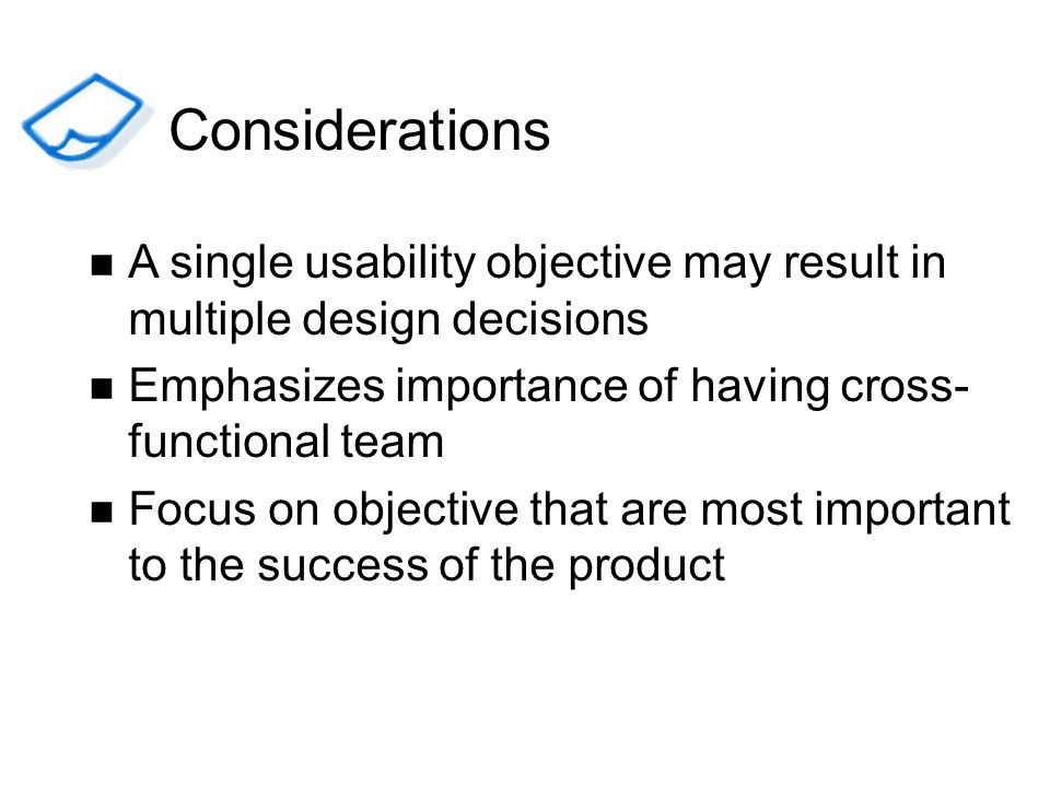 ConsiderationsA single usability objective may result in multiple design decisions. Emphasizes importance of having cross-functional team.