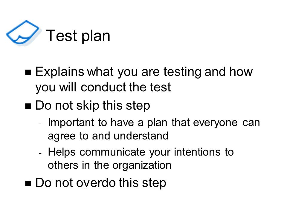 Test plan Explains what you are testing and how you will conduct the test. Do not skip this step.