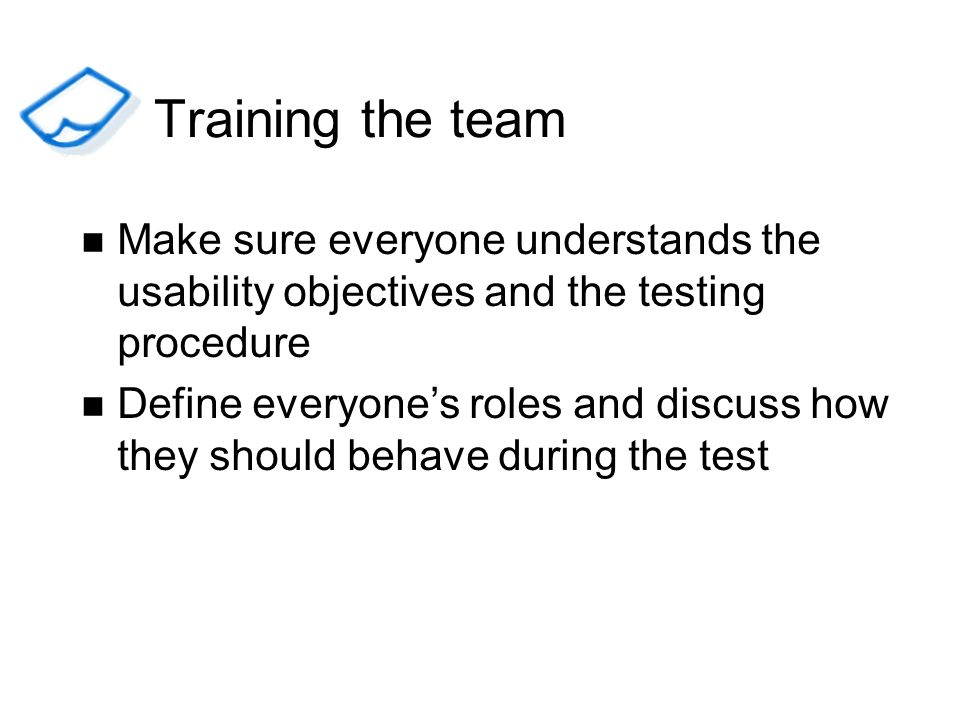 Training the team Make sure everyone understands the usability objectives and the testing procedure.