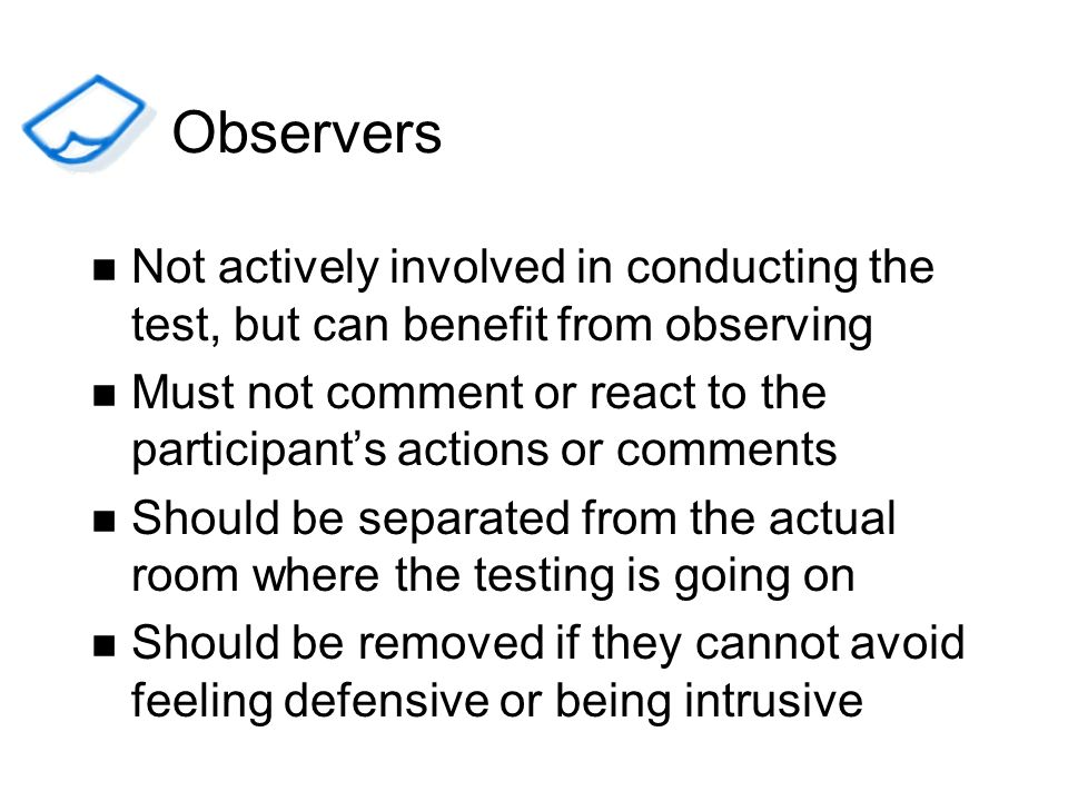 ObserversNot actively involved in conducting the test, but can benefit from observing.